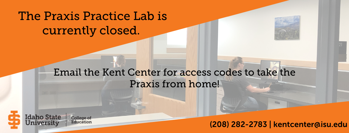 Praxis Lab closed until further notice. Please email the kent center at kentcenter@isu.edu to schedule an appointment.