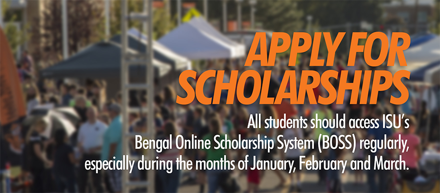 Apply For Scholarships All students shold access ISU's Bengal Online Scholarship System (BOSS) regularly, especially during the months of January, February and March.