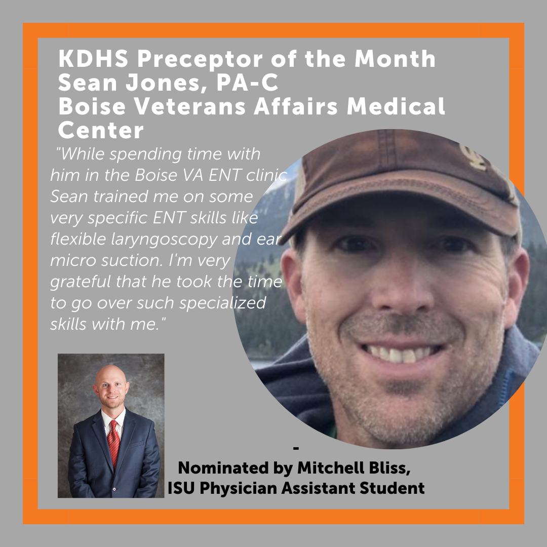 Sean Jones - February 2021 Preceptor of the Month While spending time withhim in the Boise VA ENT clinic Sean trained me on some very specific ENTskills like flexible laryngoscopy and ear micro-suction. I'm very grateful that he took the time to go over such specialized skills with me.
