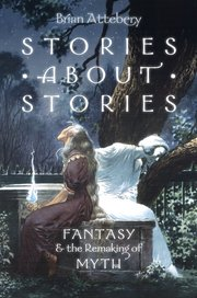 Attebery, Brian. Stories about Stories: Fantasy and the Remaking of Myth