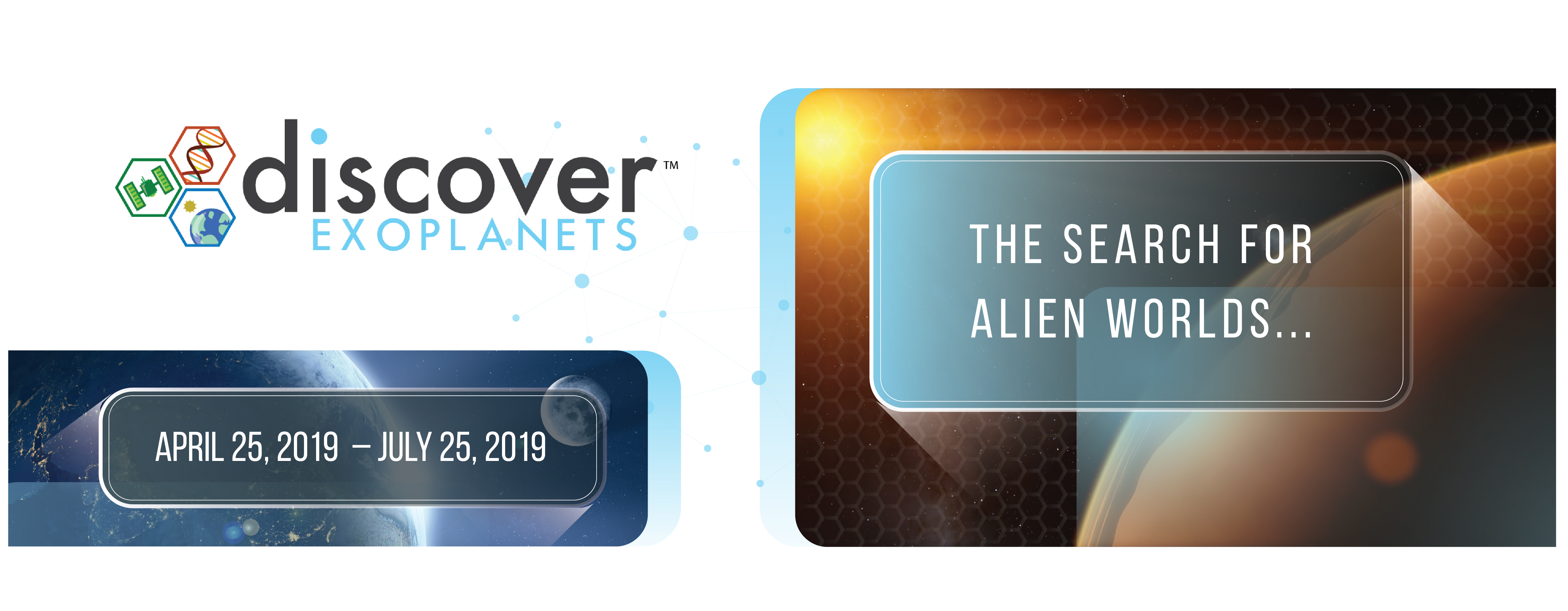 Discover Exoplanets The Search for Alien Worlds, April 25, 2019 to July 25, 2019