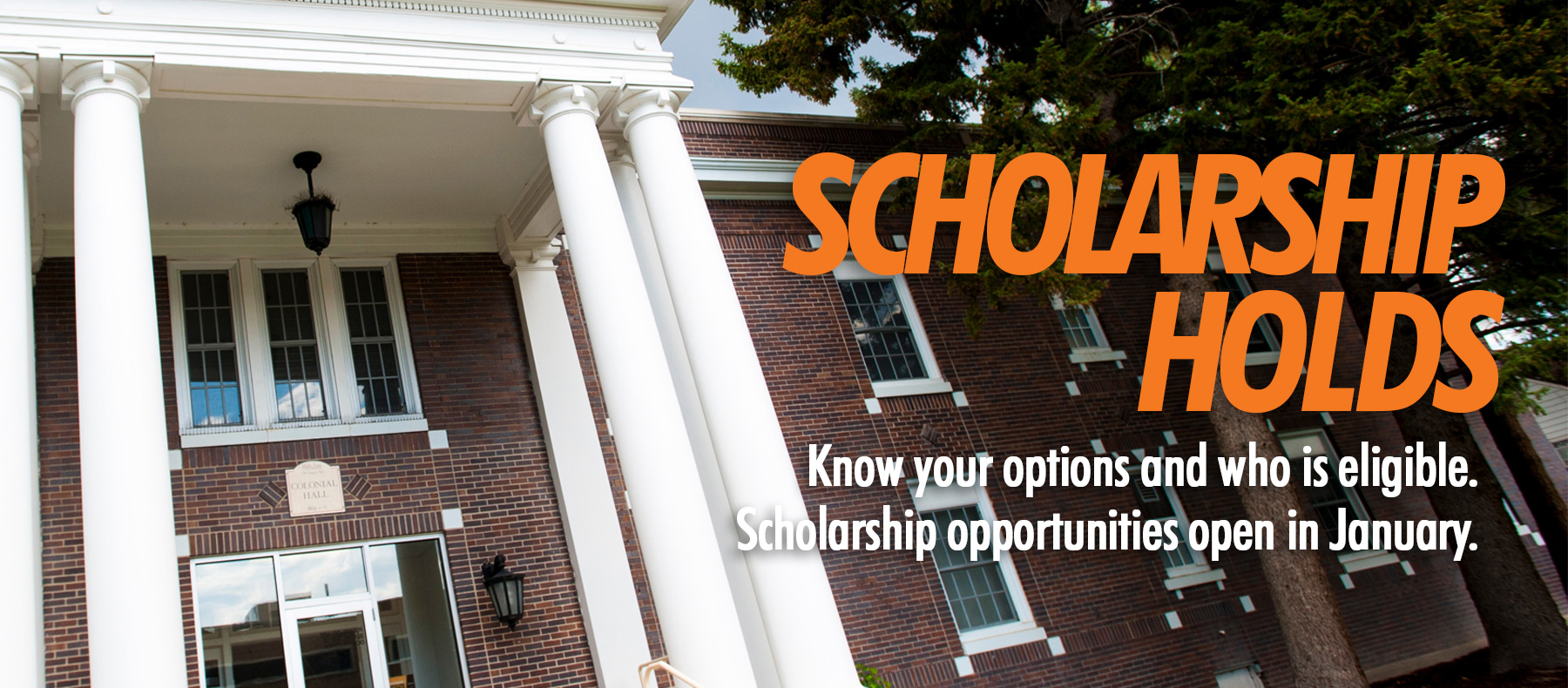Scholarship Holds - Know your options and who is eligible.  Scholarships opportunities open in January.