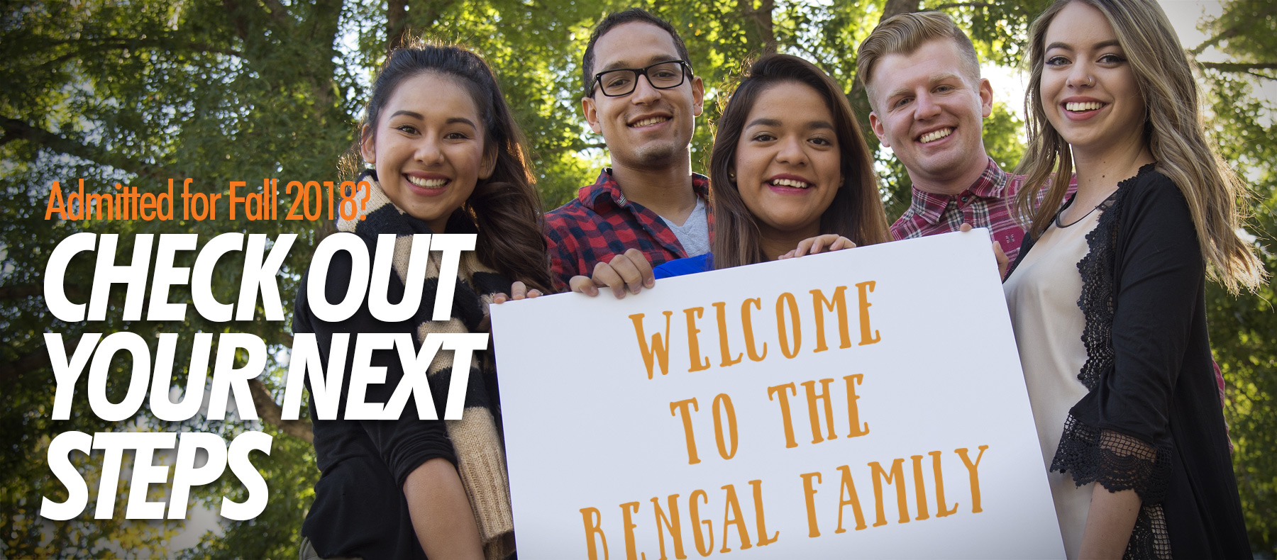 Admitted for Fall 2018 Check out your next steps Welcome to the Bengal Family